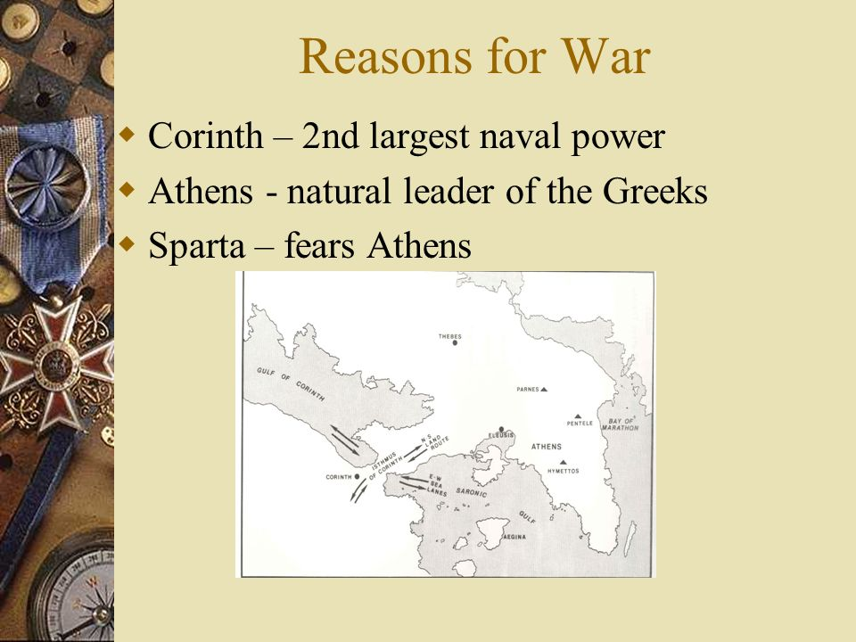 Reasons for War Corinth – 2nd largest naval power Athens - natural leader of the Greeks Sparta – fears Athens