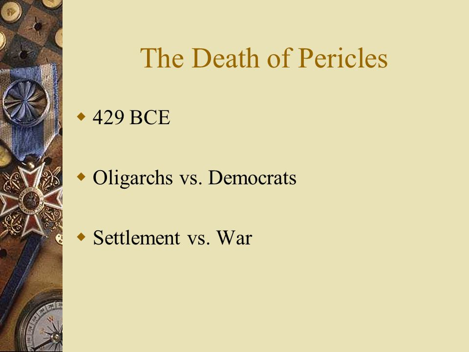 The Death of Pericles 429 BCE Oligarchs vs. Democrats Settlement vs. War