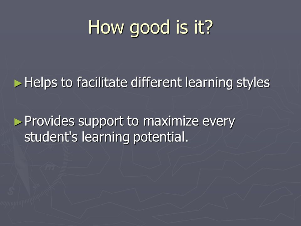 How good is it? Helps to facilitate different learning styles Helps to facilitate different learning styles Provides support to maximize every student