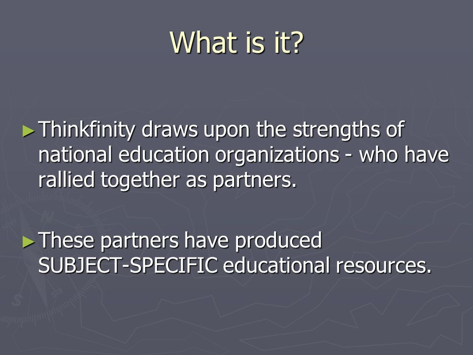 What is it? Thinkfinity draws upon the strengths of national education organizations - who have rallied together as partners. Thinkfinity draws upon t