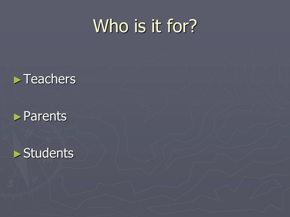 Who is it for? Teachers Teachers Parents Parents Students Students