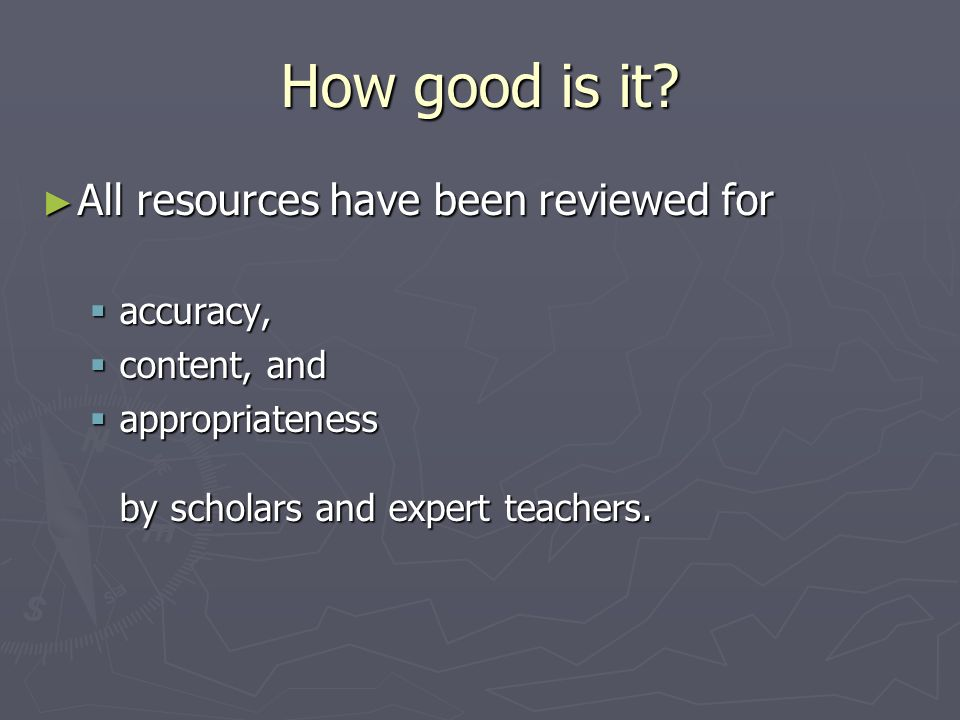 How good is it? All resources have been reviewed for All resources have been reviewed for accuracy, accuracy, content, and content, and appropriatenes
