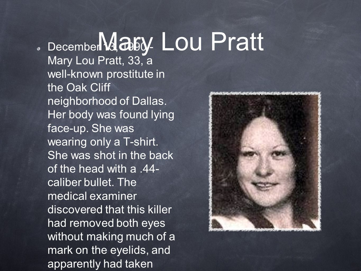 Mary Lou Pratt December 13, 1990 - Mary Lou Pratt, 33, a well-known prostitute in the Oak Cliff neighborhood of Dallas. Her body was found lying face-