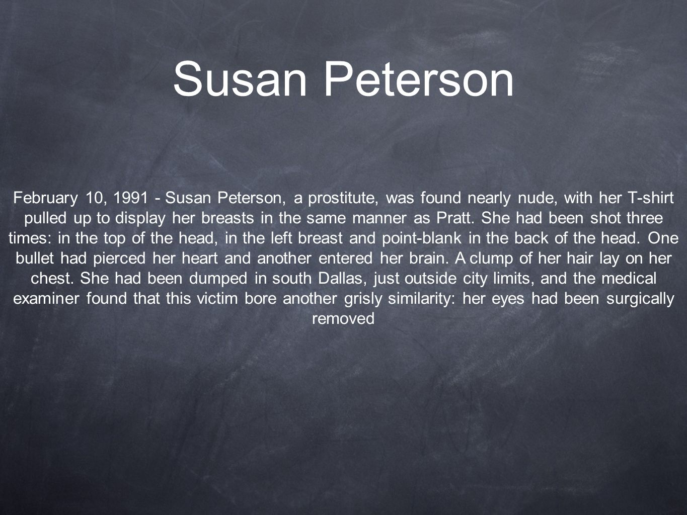 Susan Peterson February 10, 1991 - Susan Peterson, a prostitute, was found nearly nude, with her T-shirt pulled up to display her breasts in the same