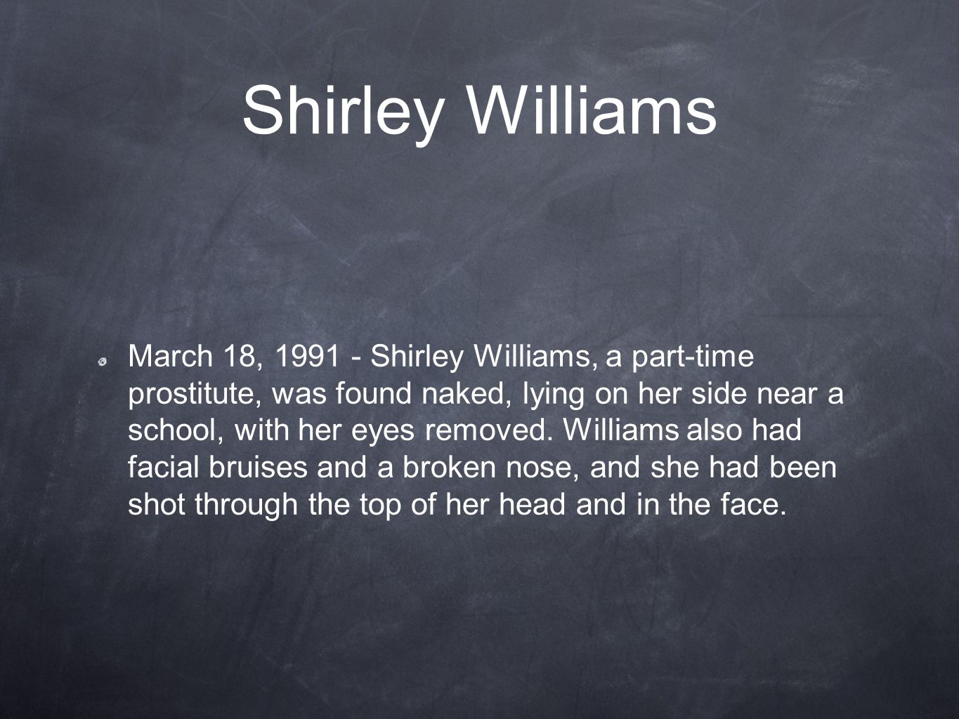 Shirley Williams March 18, 1991 - Shirley Williams, a part-time prostitute, was found naked, lying on her side near a school, with her eyes removed. W