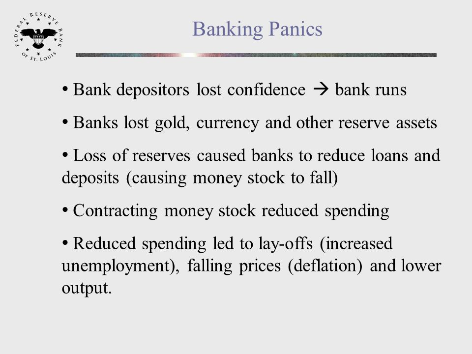 Banking Panics Bank depositors lost confidence bank runs Banks lost gold, currency and other reserve assets Loss of reserves caused banks to reduce loans and deposits (causing money stock to fall) Contracting money stock reduced spending Reduced spending led to lay-offs (increased unemployment), falling prices (deflation) and lower output.