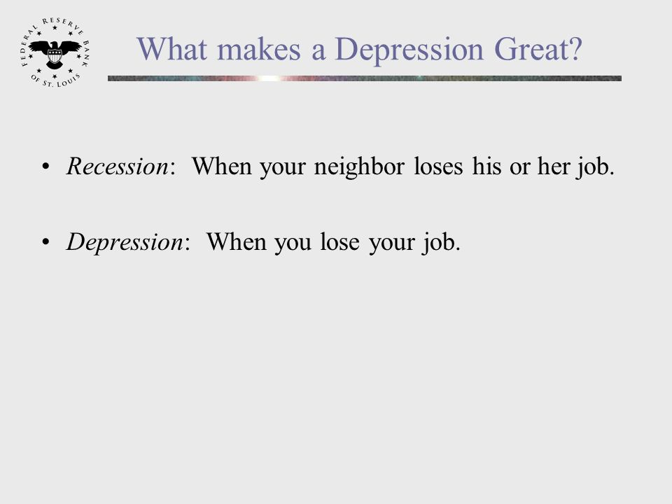 What makes a Depression Great. Recession: When your neighbor loses his or her job.