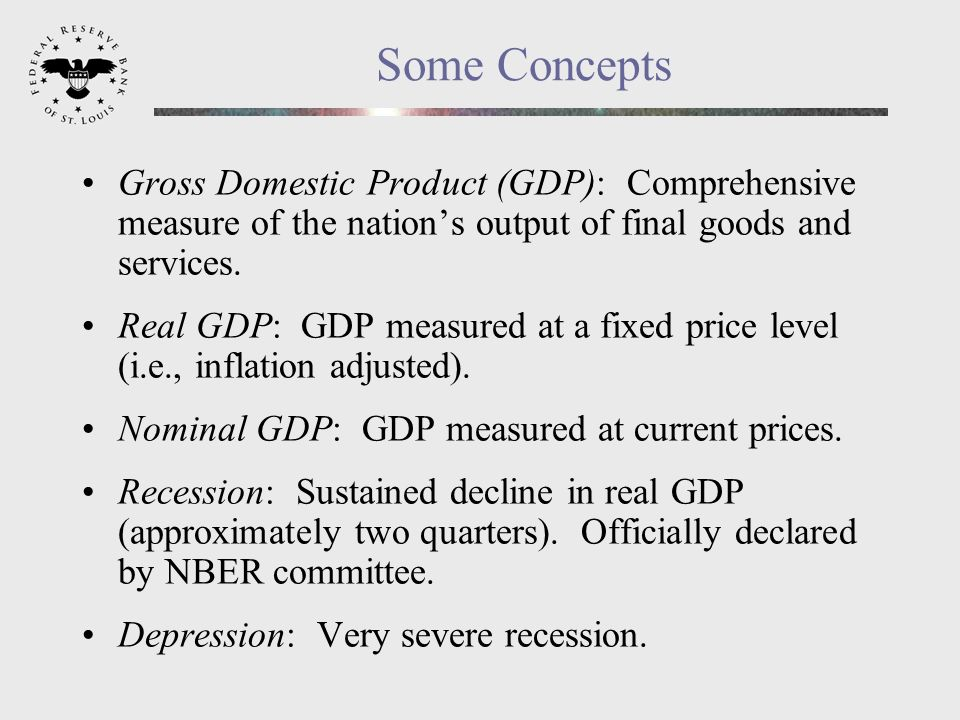 Some Concepts Gross Domestic Product (GDP): Comprehensive measure of the nations output of final goods and services.