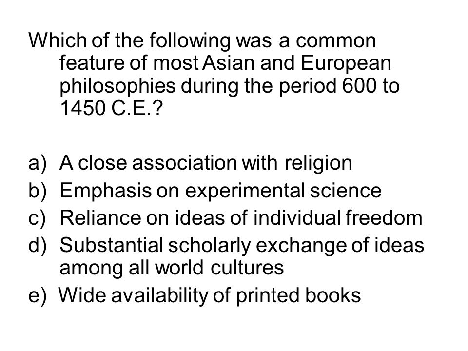 Which of the following was a common feature of most Asian and European philosophies during the period 600 to 1450 C.E.? a)A close association with rel