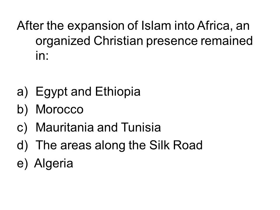 After the expansion of Islam into Africa, an organized Christian presence remained in: a)Egypt and Ethiopia b)Morocco c)Mauritania and Tunisia d)The a