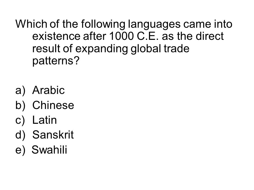 Which of the following languages came into existence after 1000 C.E. as the direct result of expanding global trade patterns? a)Arabic b)Chinese c)Lat