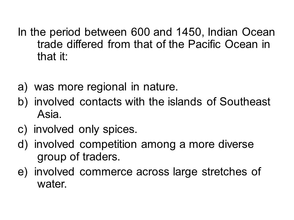In the period between 600 and 1450, Indian Ocean trade differed from that of the Pacific Ocean in that it: a) was more regional in nature. b) involved