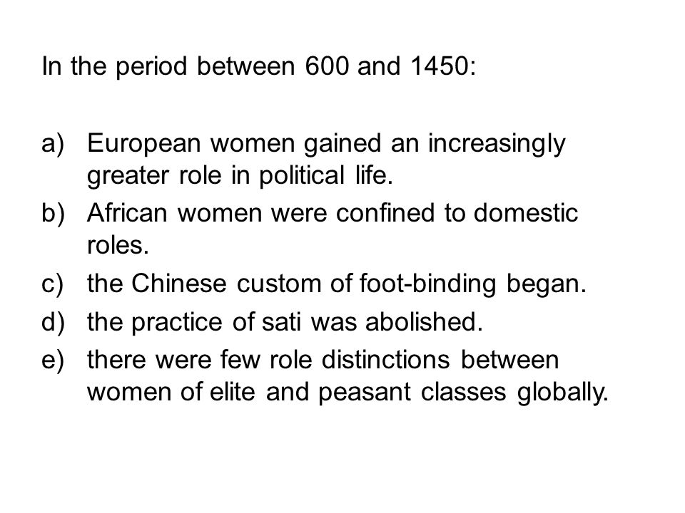In the period between 600 and 1450: a)European women gained an increasingly greater role in political life. b)African women were confined to domestic