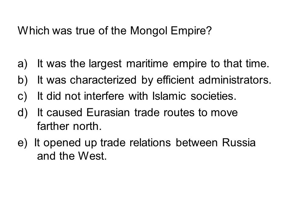 Which was true of the Mongol Empire? a)It was the largest maritime empire to that time. b)It was characterized by efficient administrators. c)It did n