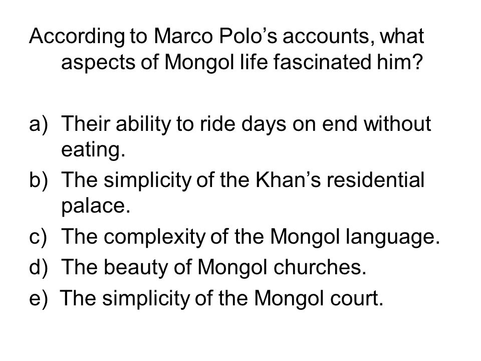 According to Marco Polos accounts, what aspects of Mongol life fascinated him? a)Their ability to ride days on end without eating. b)The simplicity of