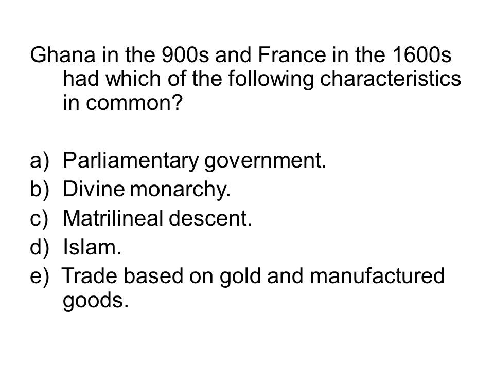 Ghana in the 900s and France in the 1600s had which of the following characteristics in common? a)Parliamentary government. b)Divine monarchy. c)Matri