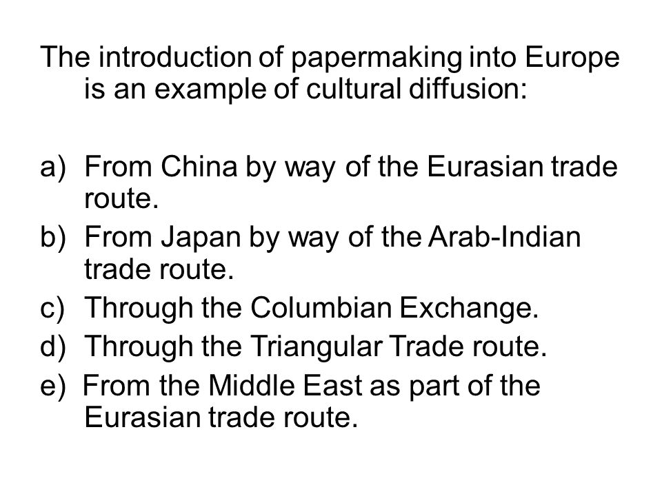 The introduction of papermaking into Europe is an example of cultural diffusion: a)From China by way of the Eurasian trade route. b)From Japan by way