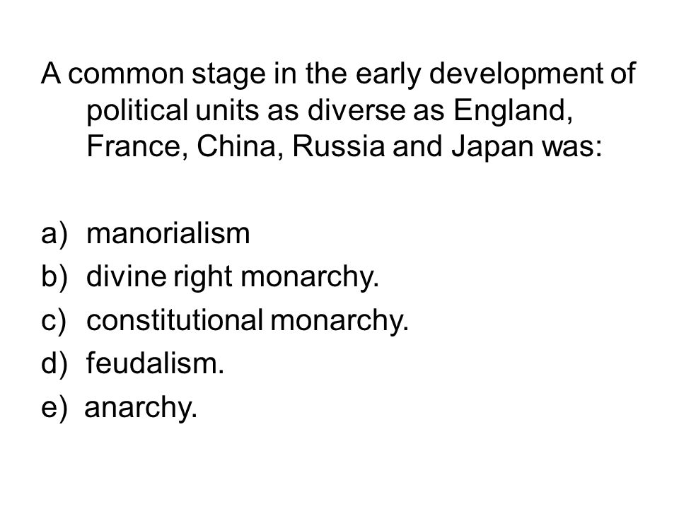 A common stage in the early development of political units as diverse as England, France, China, Russia and Japan was: a)manorialism b)divine right mo