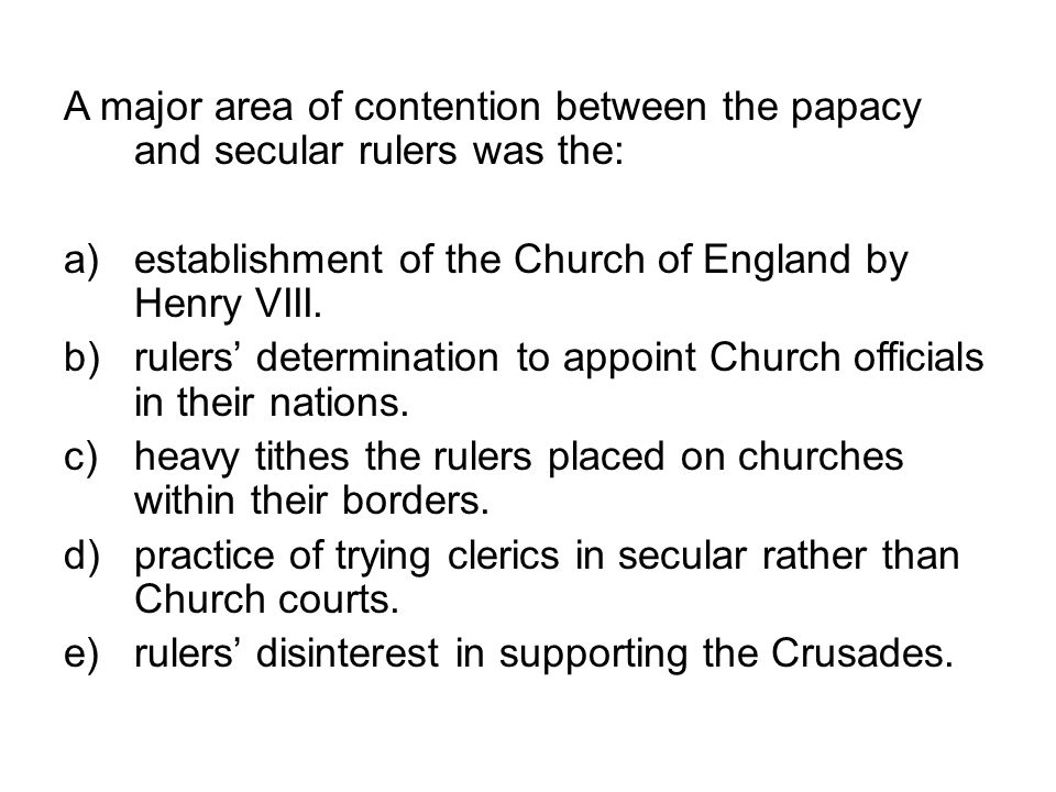 A major area of contention between the papacy and secular rulers was the: a)establishment of the Church of England by Henry VIII. b)rulers determinati