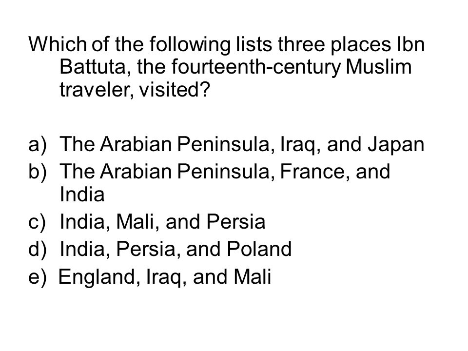 Which of the following lists three places Ibn Battuta, the fourteenth-century Muslim traveler, visited? a)The Arabian Peninsula, Iraq, and Japan b)The