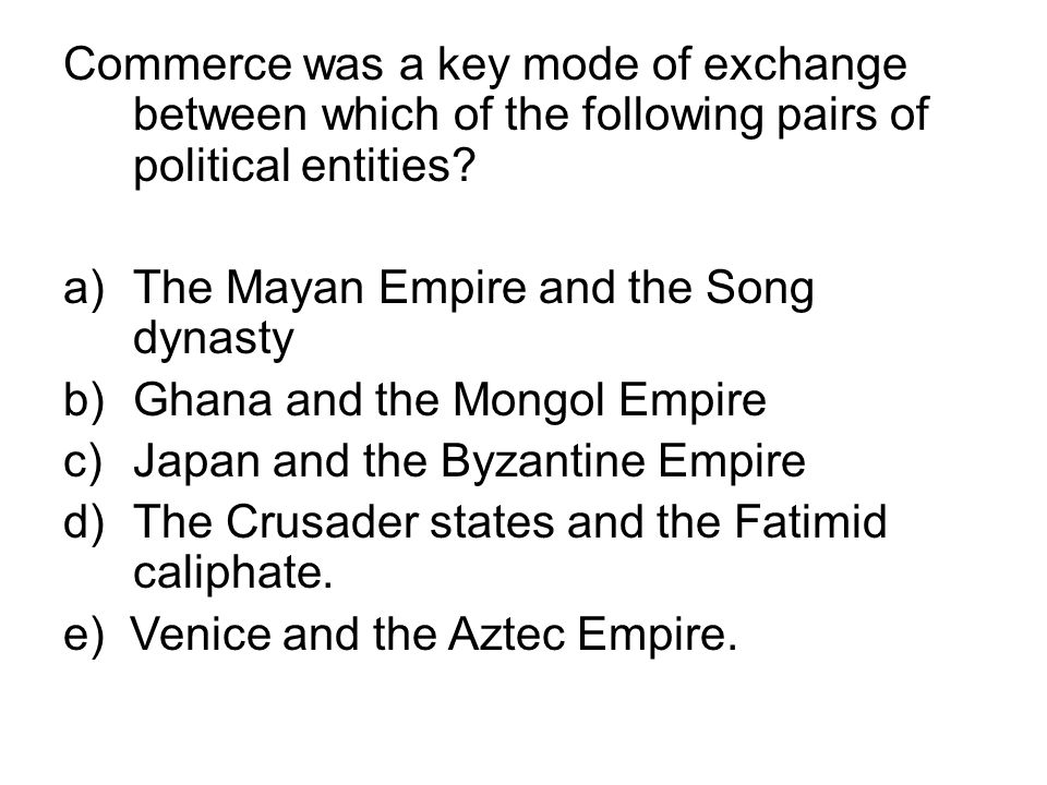 Commerce was a key mode of exchange between which of the following pairs of political entities? a)The Mayan Empire and the Song dynasty b)Ghana and th