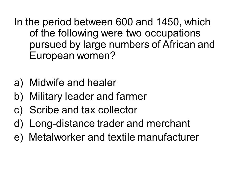 In the period between 600 and 1450, which of the following were two occupations pursued by large numbers of African and European women? a)Midwife and