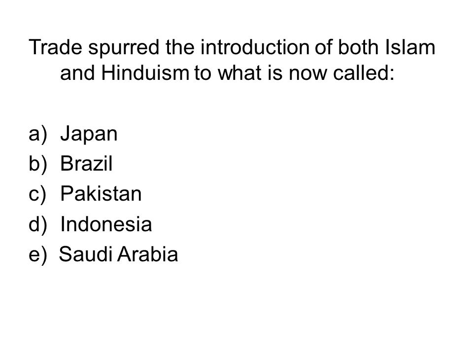 Trade spurred the introduction of both Islam and Hinduism to what is now called: a)Japan b)Brazil c)Pakistan d)Indonesia e) Saudi Arabia
