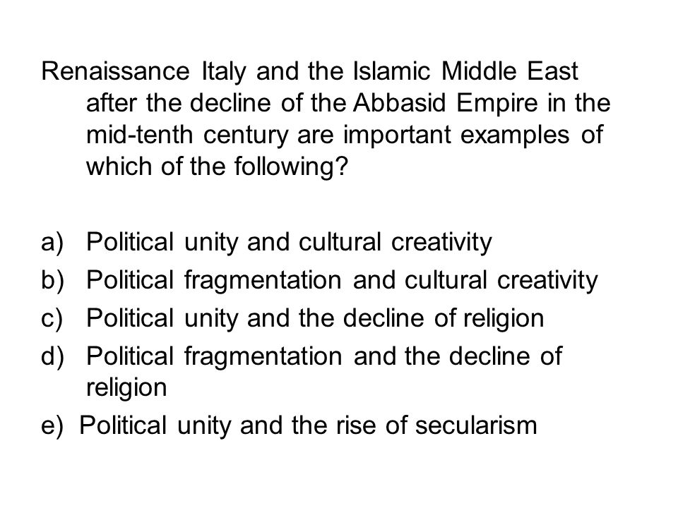 Renaissance Italy and the Islamic Middle East after the decline of the Abbasid Empire in the mid-tenth century are important examples of which of the