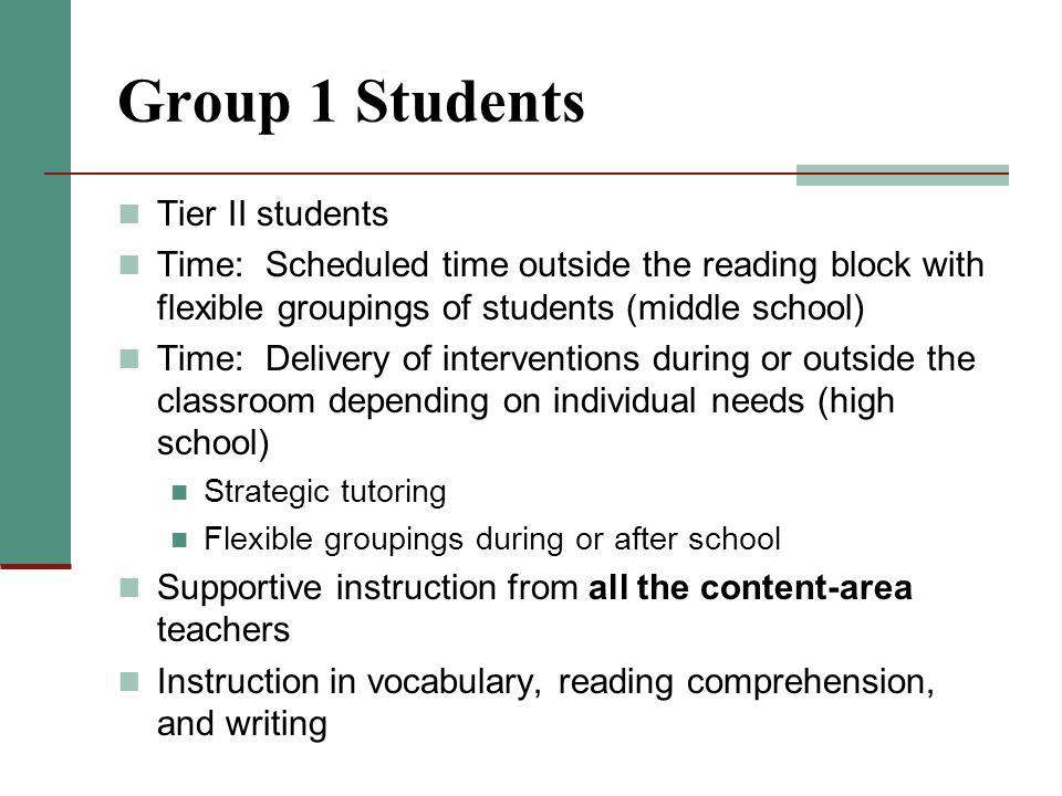 Group 1 Students Tier II students Time: Scheduled time outside the reading block with flexible groupings of students (middle school) Time: Delivery of interventions during or outside the classroom depending on individual needs (high school) Strategic tutoring Flexible groupings during or after school Supportive instruction from all the content-area teachers Instruction in vocabulary, reading comprehension, and writing