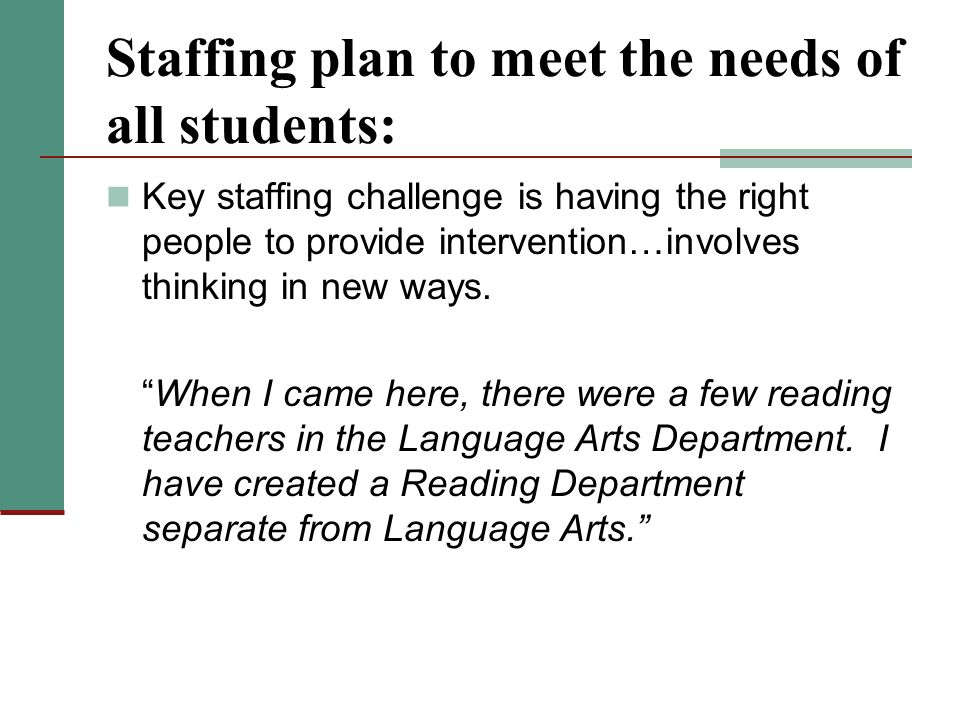 Staffing plan to meet the needs of all students: Key staffing challenge is having the right people to provide intervention…involves thinking in new ways.