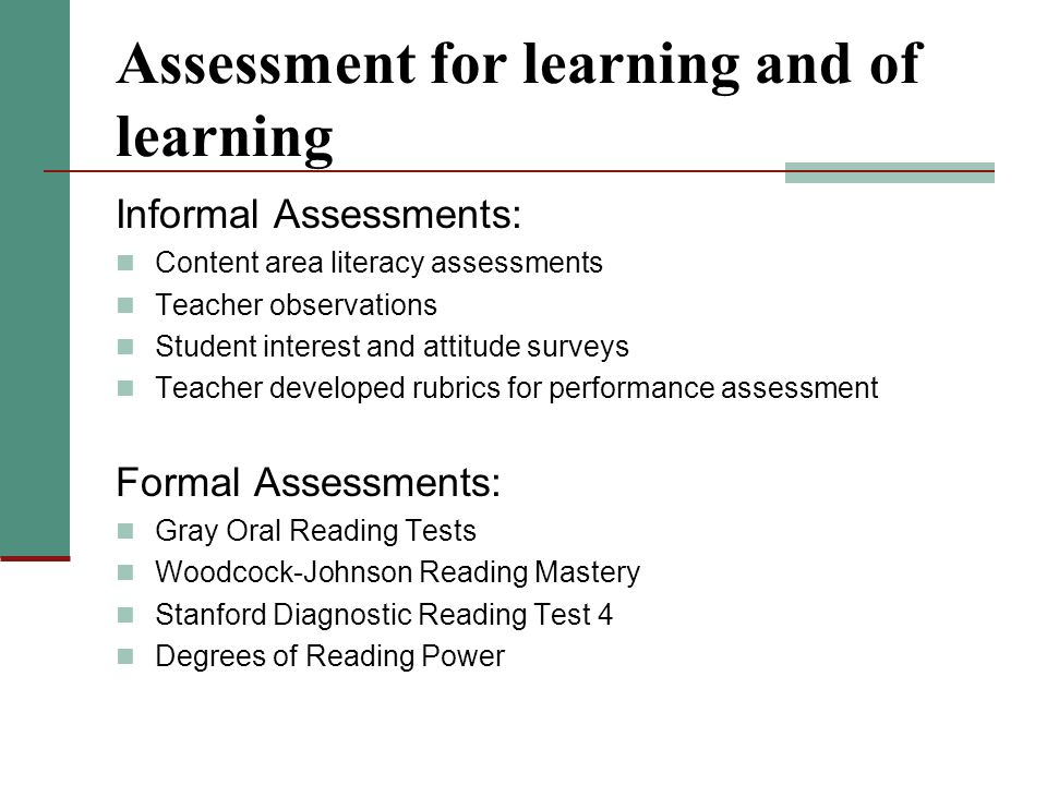 Assessment for learning and of learning Informal Assessments: Content area literacy assessments Teacher observations Student interest and attitude surveys Teacher developed rubrics for performance assessment Formal Assessments: Gray Oral Reading Tests Woodcock-Johnson Reading Mastery Stanford Diagnostic Reading Test 4 Degrees of Reading Power