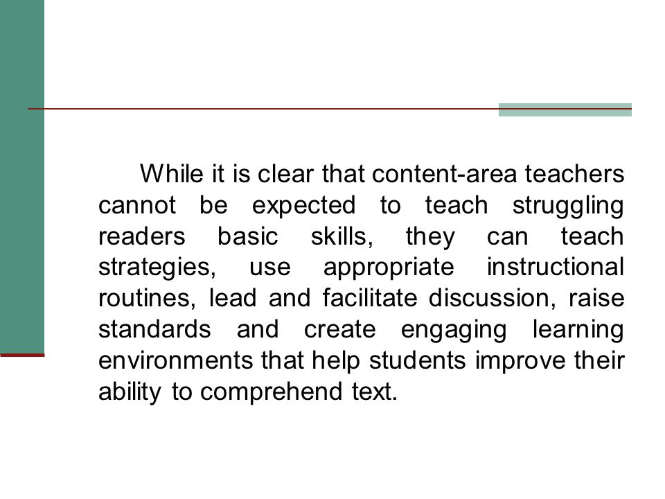 While it is clear that content-area teachers cannot be expected to teach struggling readers basic skills, they can teach strategies, use appropriate instructional routines, lead and facilitate discussion, raise standards and create engaging learning environments that help students improve their ability to comprehend text.
