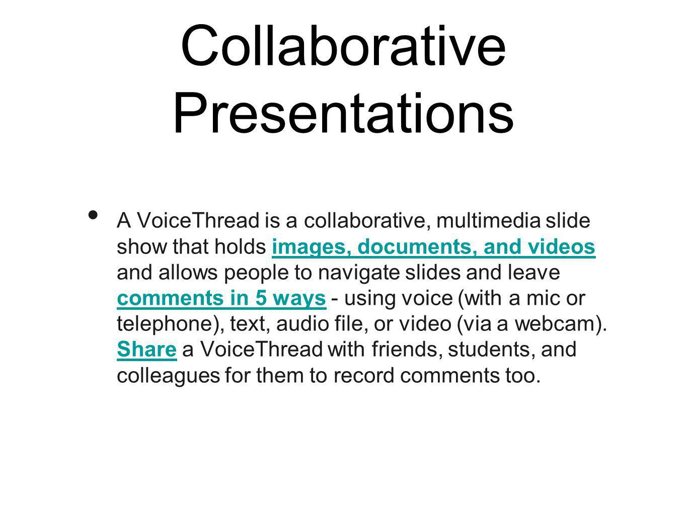 Collaborative Presentations A VoiceThread is a collaborative, multimedia slide show that holds images, documents, and videos and allows people to navigate slides and leave comments in 5 ways - using voice (with a mic or telephone), text, audio file, or video (via a webcam).