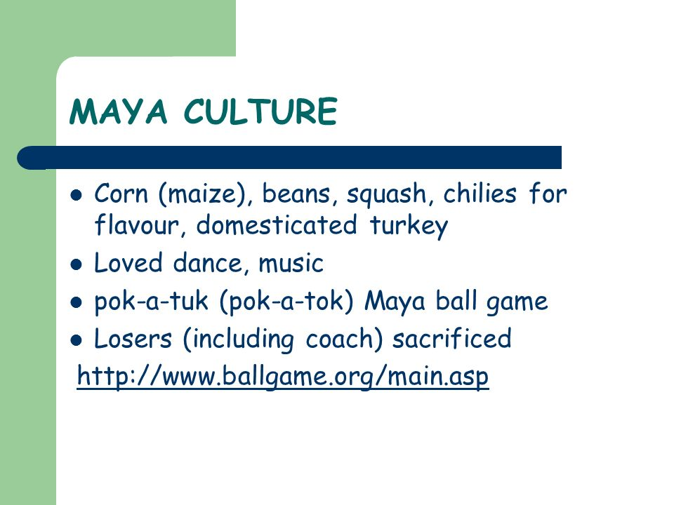 MAYA CULTURE Corn (maize), beans, squash, chilies for flavour, domesticated turkey Loved dance, music pok-a-tuk (pok-a-tok) Maya ball game Losers (inc