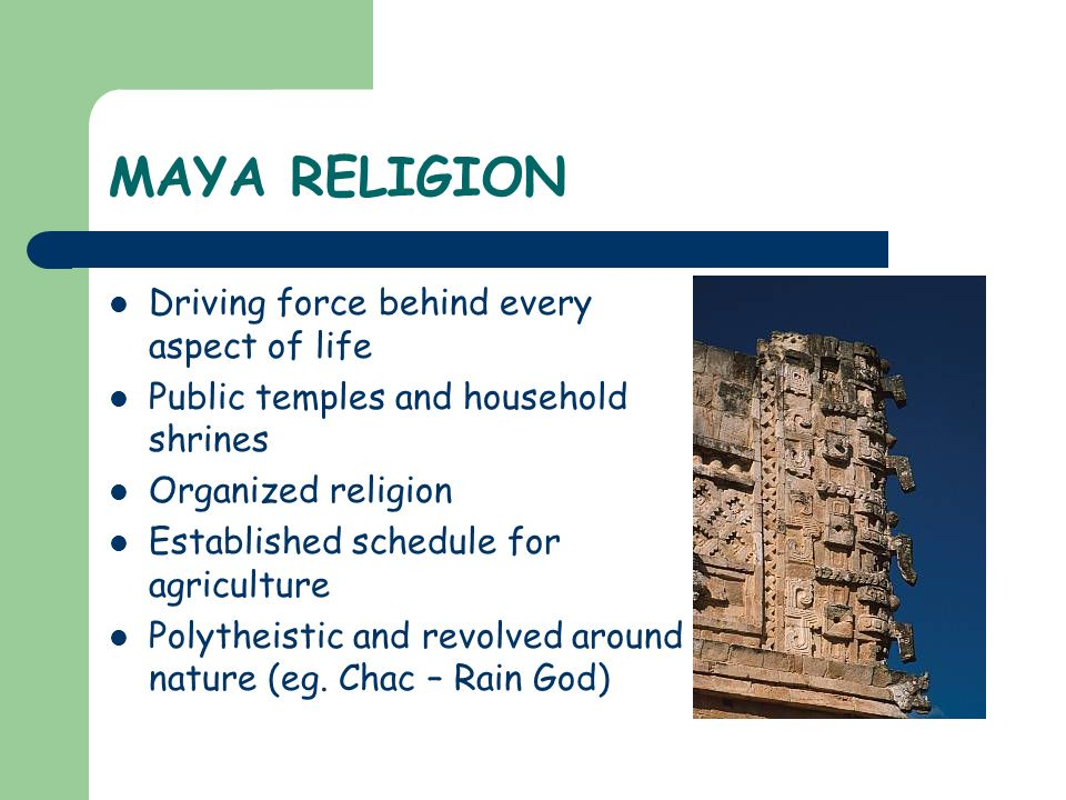 MAYA RELIGION Driving force behind every aspect of life Public temples and household shrines Organized religion Established schedule for agriculture P