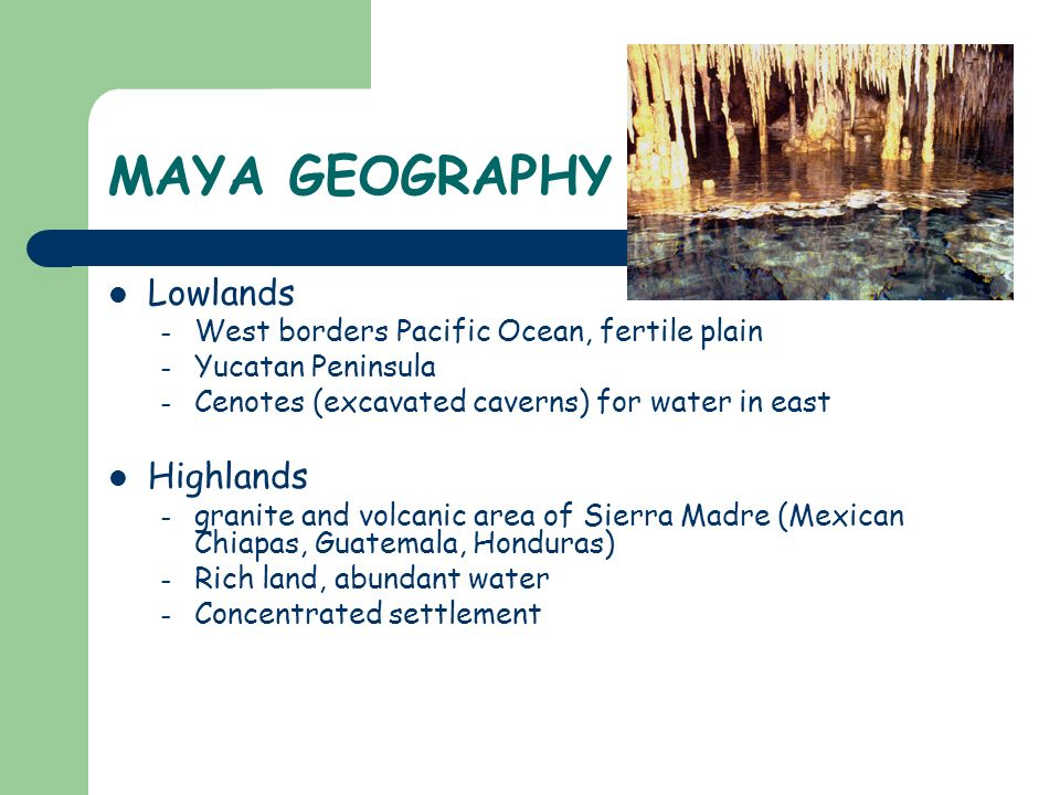 MAYA GEOGRAPHY Lowlands – West borders Pacific Ocean, fertile plain – Yucatan Peninsula – Cenotes (excavated caverns) for water in east Highlands – gr