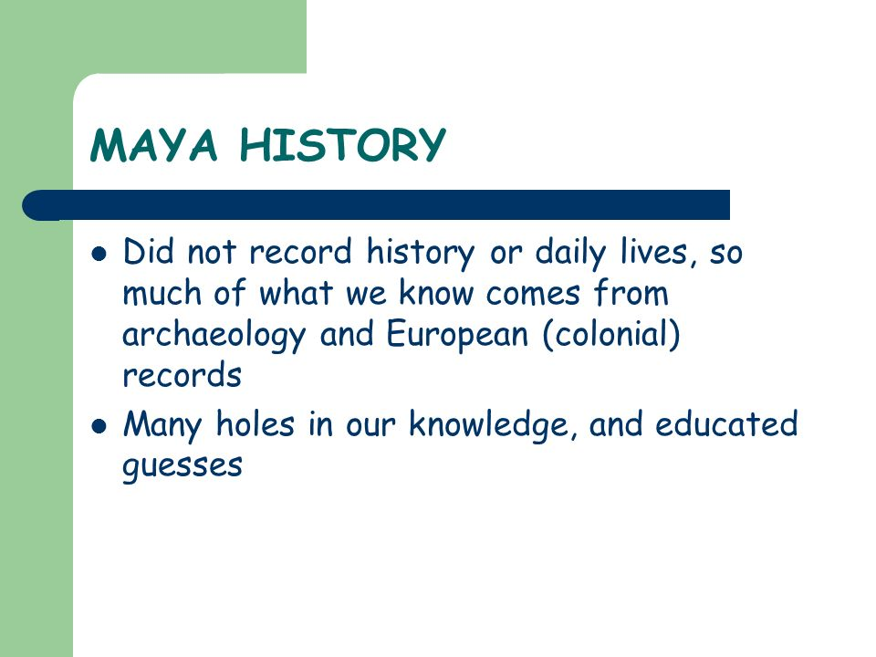 MAYA HISTORY Did not record history or daily lives, so much of what we know comes from archaeology and European (colonial) records Many holes in our k