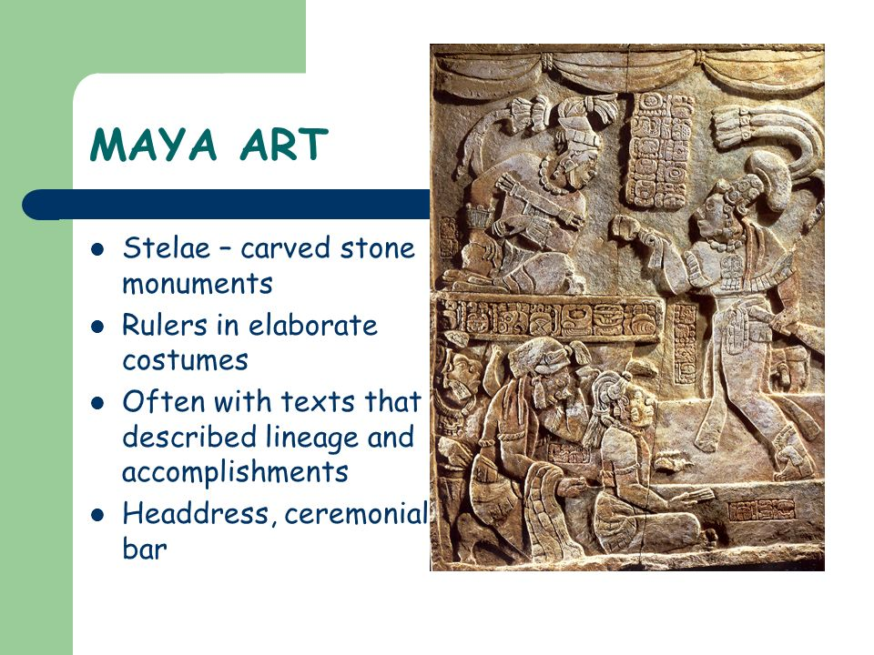 MAYA ART Stelae – carved stone monuments Rulers in elaborate costumes Often with texts that described lineage and accomplishments Headdress, ceremonia
