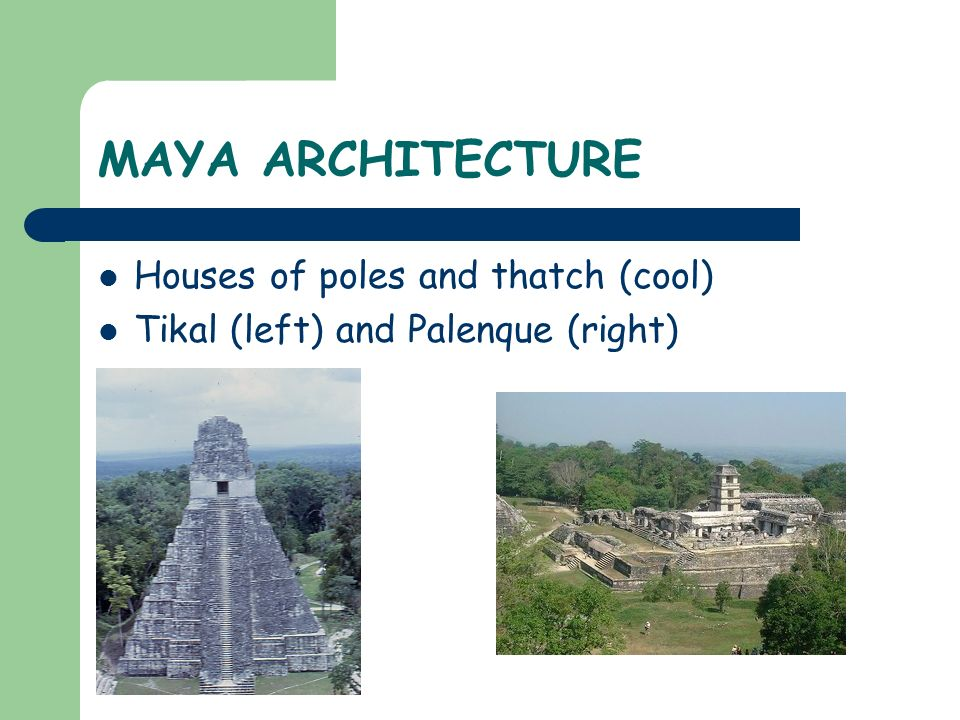 MAYA ARCHITECTURE Houses of poles and thatch (cool) Tikal (left) and Palenque (right)