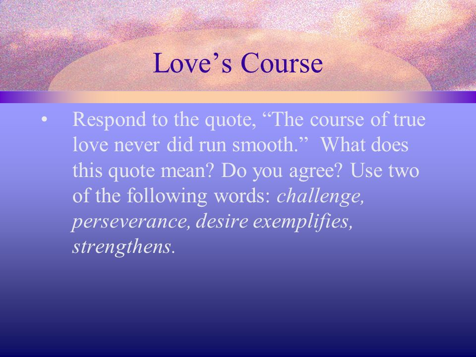 Loves Course Respond to the quote, The course of true love never did run smooth. What does this quote mean? Do you agree? Use two of the following wor