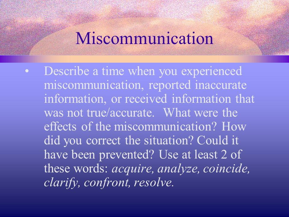 Miscommunication Describe a time when you experienced miscommunication, reported inaccurate information, or received information that was not true/acc