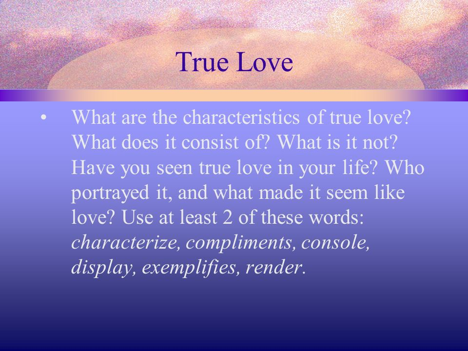 True Love What are the characteristics of true love? What does it consist of? What is it not? Have you seen true love in your life? Who portrayed it,