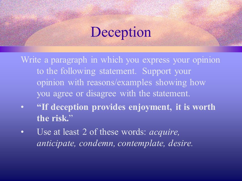 Deception Write a paragraph in which you express your opinion to the following statement. Support your opinion with reasons/examples showing how you a