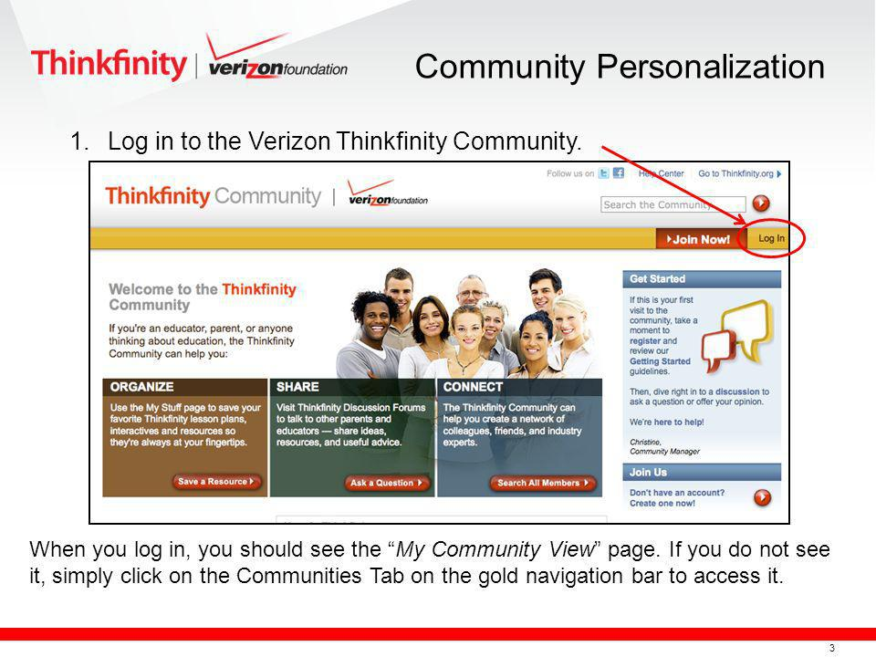 3 1.Log in to the Verizon Thinkfinity Community. Community Personalization When you log in, you should see the My Community View page. If you do not s