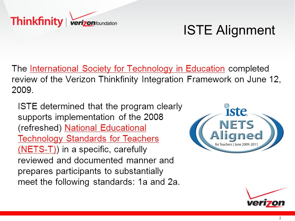 2 ISTE Alignment The International Society for Technology in Education completed review of the Verizon Thinkfinity Integration Framework on June 12, 2009.International Society for Technology in Education ISTE determined that the program clearly supports implementation of the 2008 (refreshed) National Educational Technology Standards for Teachers (NETS-T)) in a specific, carefully reviewed and documented manner and prepares participants to substantially meet the following standards: 1a and 2a.National Educational Technology Standards for Teachers (NETS-T)