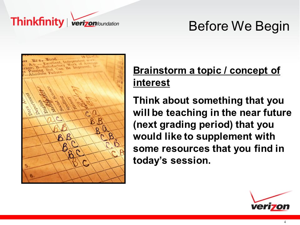 4 Brainstorm a topic / concept of interest Think about something that you will be teaching in the near future (next grading period) that you would like to supplement with some resources that you find in todays session.