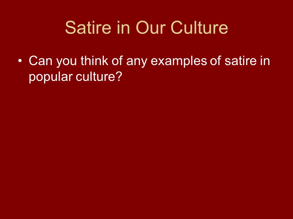 Satire in Our Culture Can you think of any examples of satire in popular culture