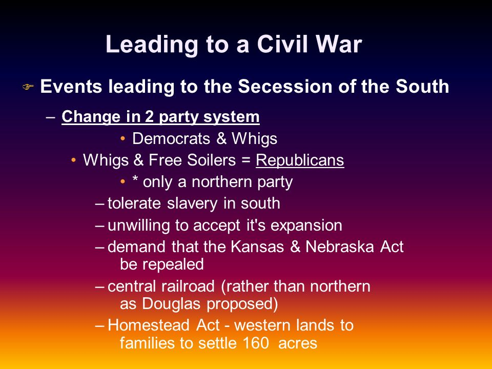 Leading to a Civil War F F Events leading to the Secession of the South – –Change in 2 party system Democrats & Whigs Whigs & Free Soilers = Republica