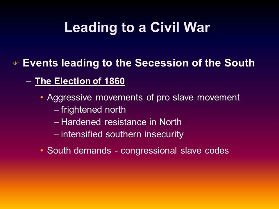 Leading to a Civil War F F Events leading to the Secession of the South – –The Election of 1860 Aggressive movements of pro slave movement – –frighten