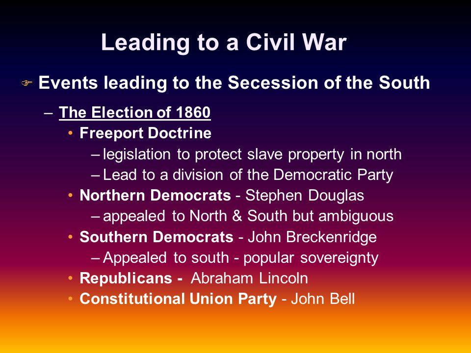 Leading to a Civil War F F Events leading to the Secession of the South – –The Election of 1860 Freeport Doctrine – –legislation to protect slave prop
